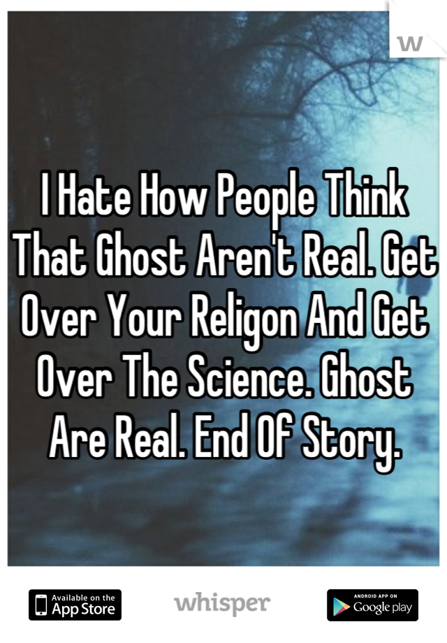 I Hate How People Think That Ghost Aren't Real. Get Over Your Religon And Get Over The Science. Ghost Are Real. End Of Story.