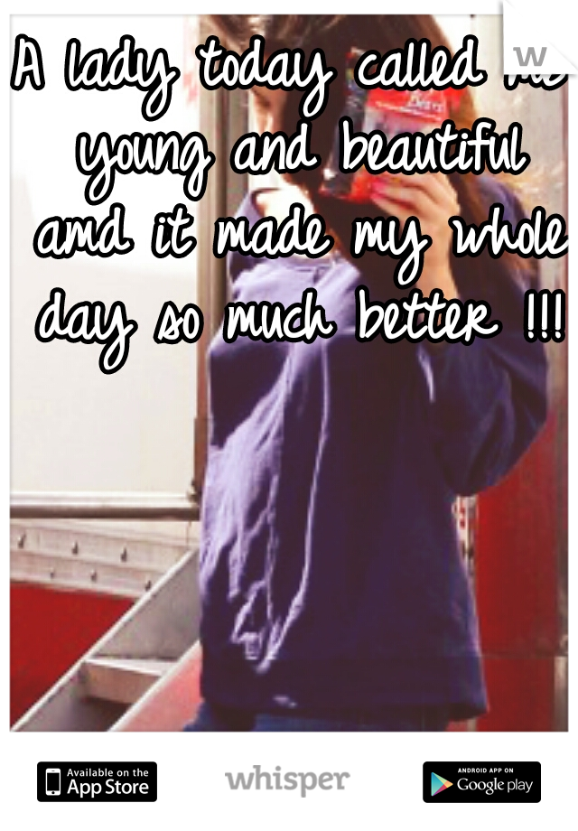 A lady today called me young and beautiful amd it made my whole day so much better !!!