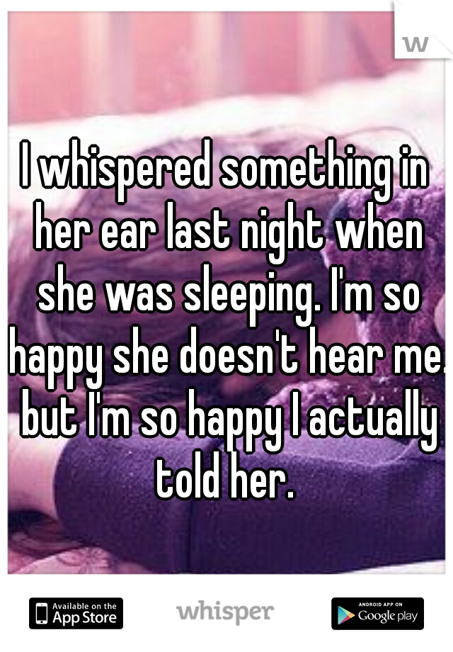 I whispered something in her ear last night when she was sleeping. I'm so happy she doesn't hear me. but I'm so happy I actually told her.