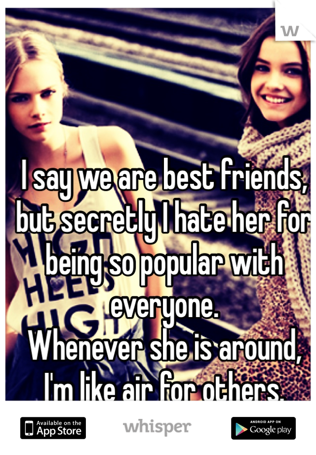 I say we are best friends, but secretly I hate her for being so popular with everyone.  Whenever she is around, I'm like air for others.