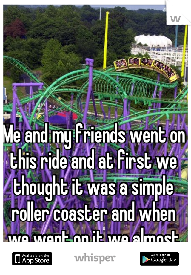 Me and my friends went on this ride and at first we thought it was a simple roller coaster and when we went on it we almost cried