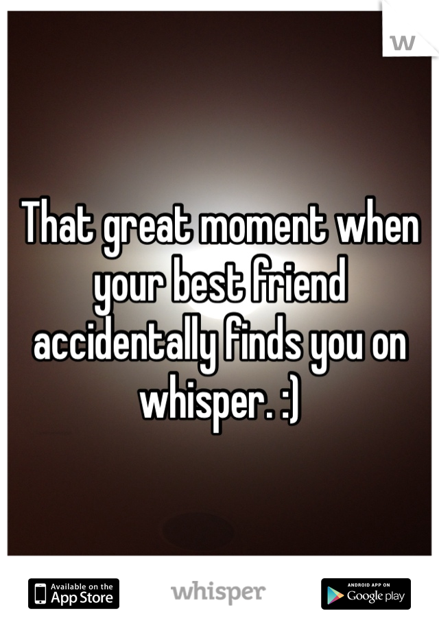That great moment when your best friend accidentally finds you on whisper. :)