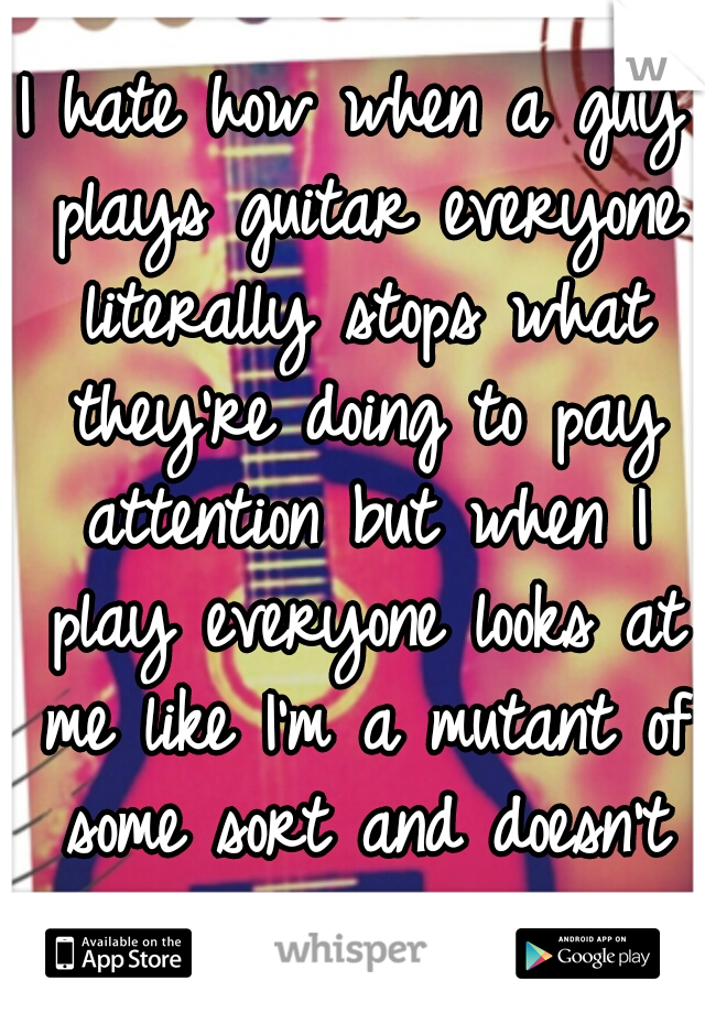 I hate how when a guy plays guitar everyone literally stops what they're doing to pay attention but when I play everyone looks at me like I'm a mutant of some sort and doesn't give a shit.