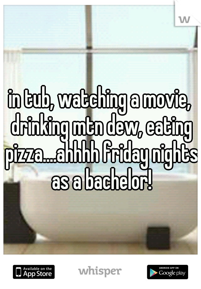 in tub, watching a movie, drinking mtn dew, eating pizza....ahhhh friday nights as a bachelor!