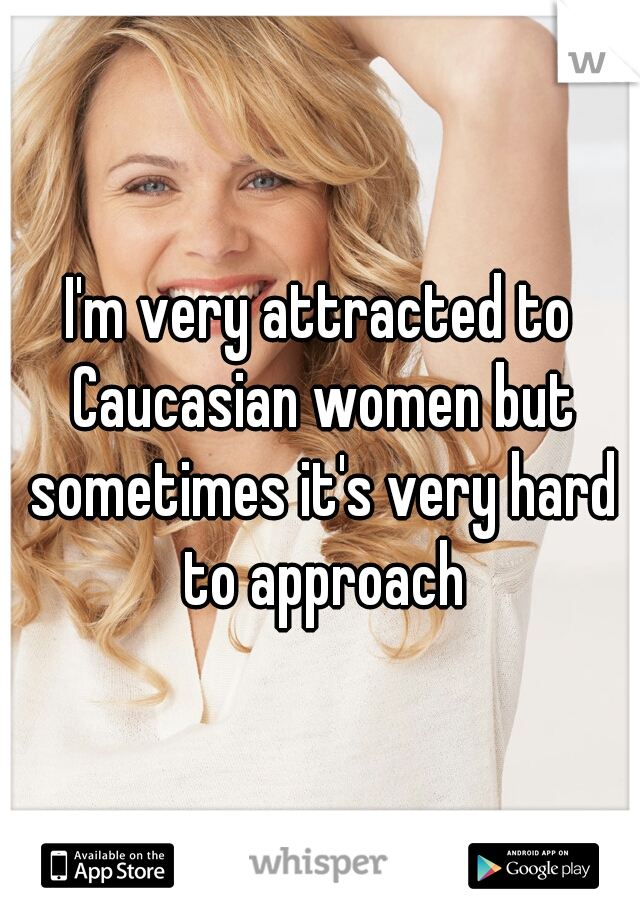 I'm very attracted to Caucasian women but sometimes it's very hard to approach