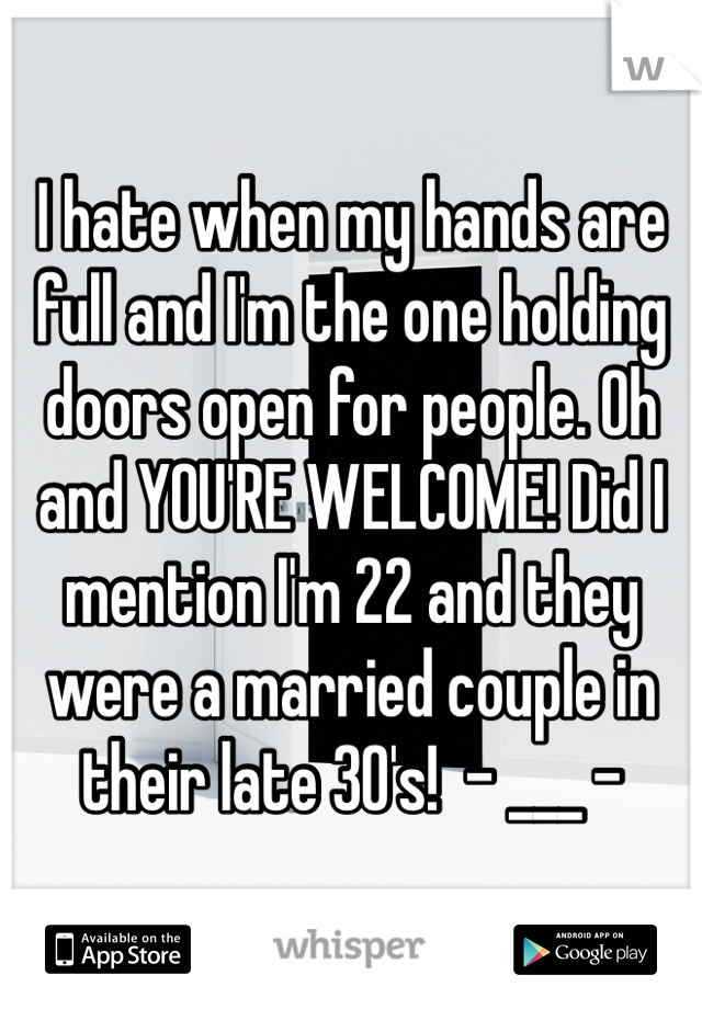I hate when my hands are full and I'm the one holding doors open for people. Oh and YOU'RE WELCOME! Did I mention I'm 22 and they were a married couple in their late 30's!  - ___ -