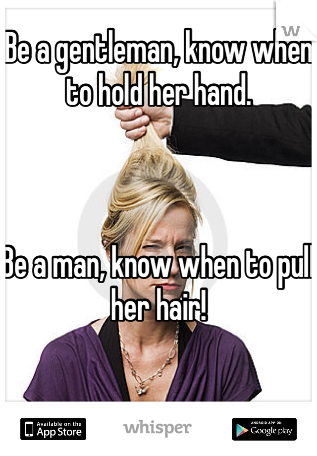 Be a gentleman, know when to hold her hand.    Be a man, know when to pull her hair!