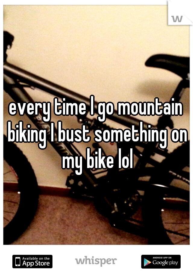 every time I go mountain biking I bust something on my bike lol