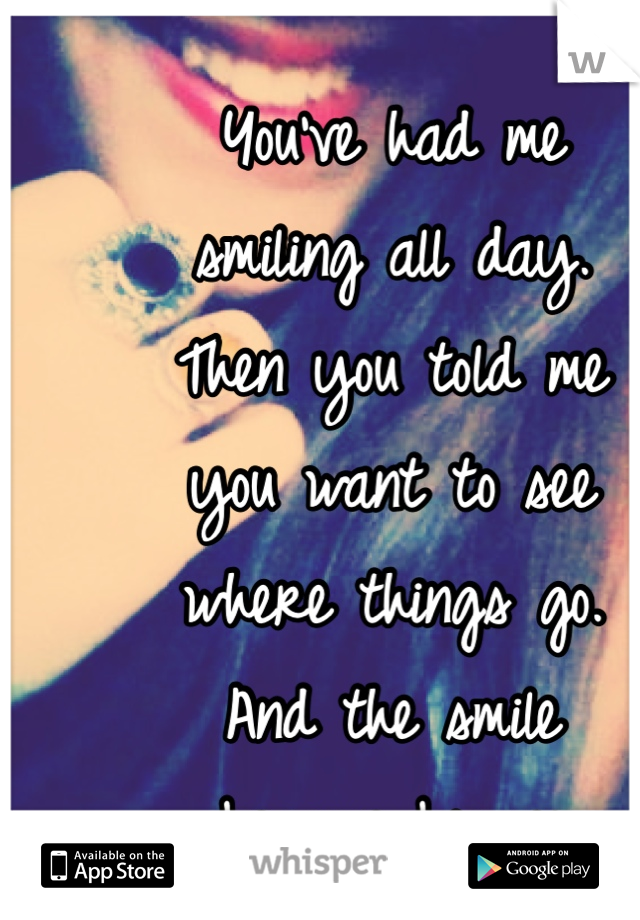 You've had me  smiling all day.  Then you told me  you want to see  where things go.  And the smile  became bigger.