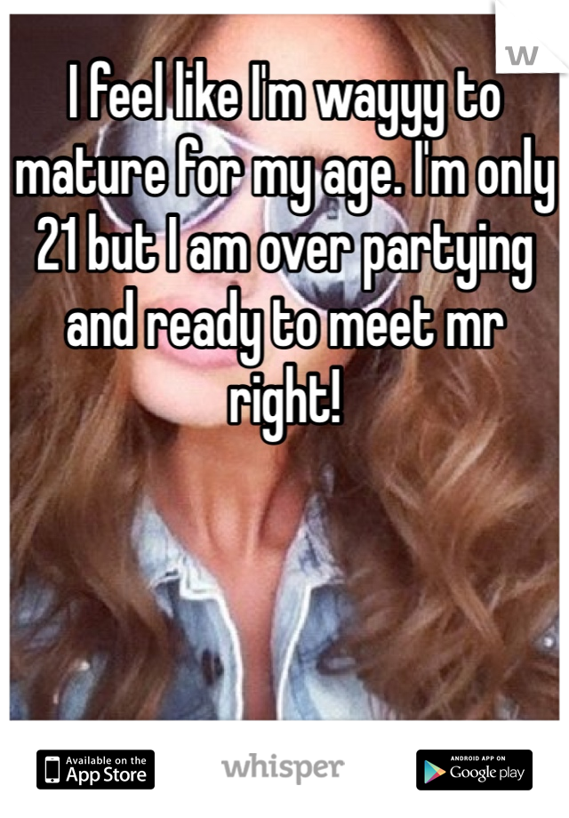 I feel like I'm wayyy to mature for my age. I'm only 21 but I am over partying and ready to meet mr right!