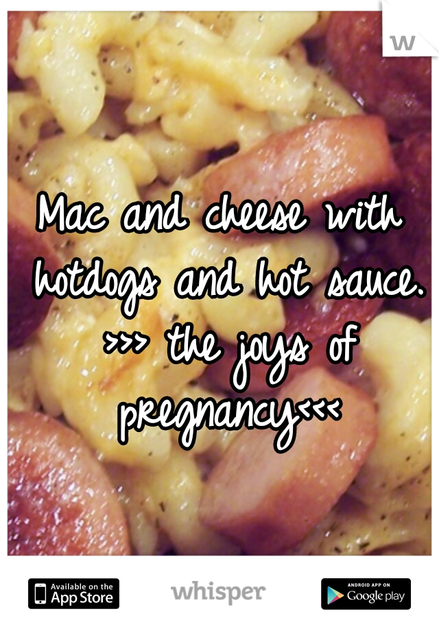 Mac and cheese with hotdogs and hot sauce. >>> the joys of pregnancy<<<