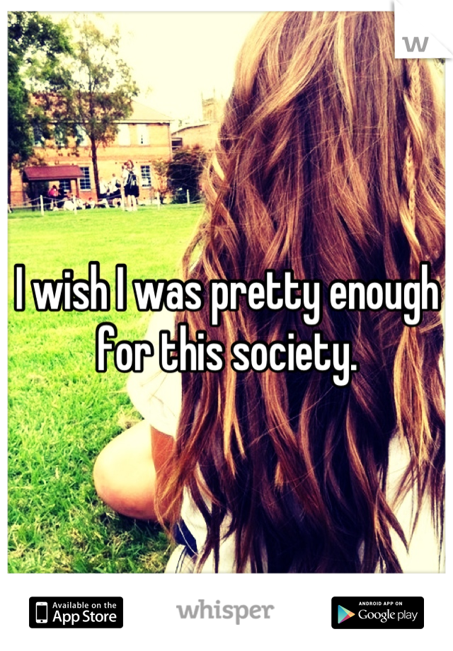 I wish I was pretty enough for this society.