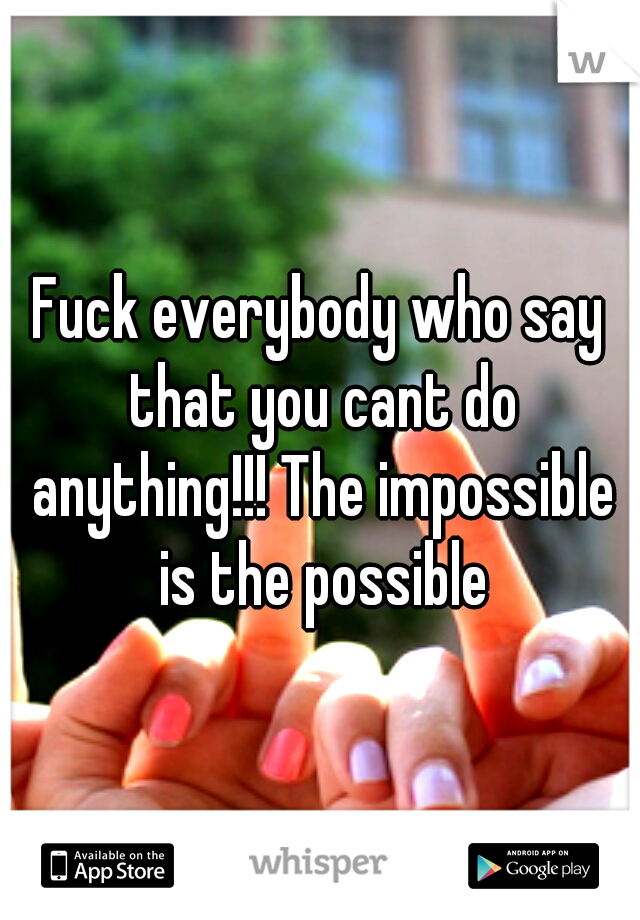 Fuck everybody who say that you cant do anything!!! The impossible is the possible