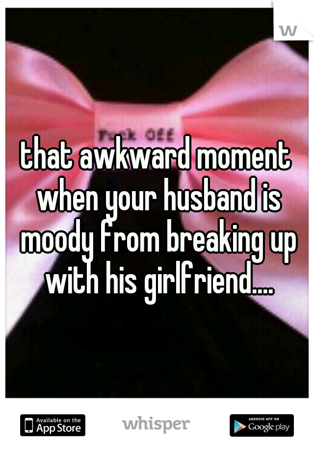 that awkward moment when your husband is moody from breaking up with his girlfriend....