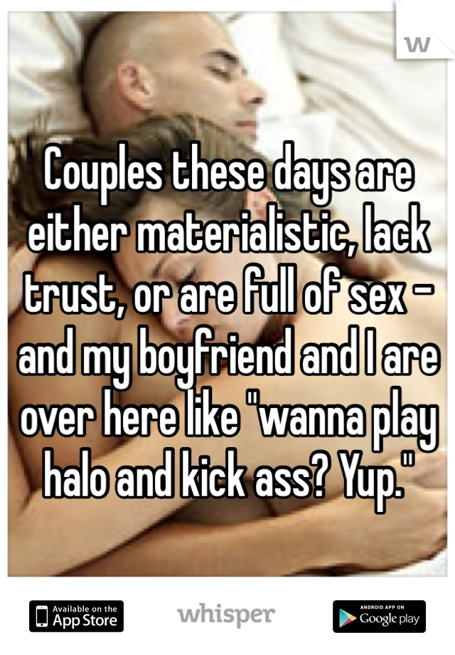 """Couples these days are either materialistic, lack trust, or are full of sex - and my boyfriend and I are over here like """"wanna play halo and kick ass? Yup."""""""