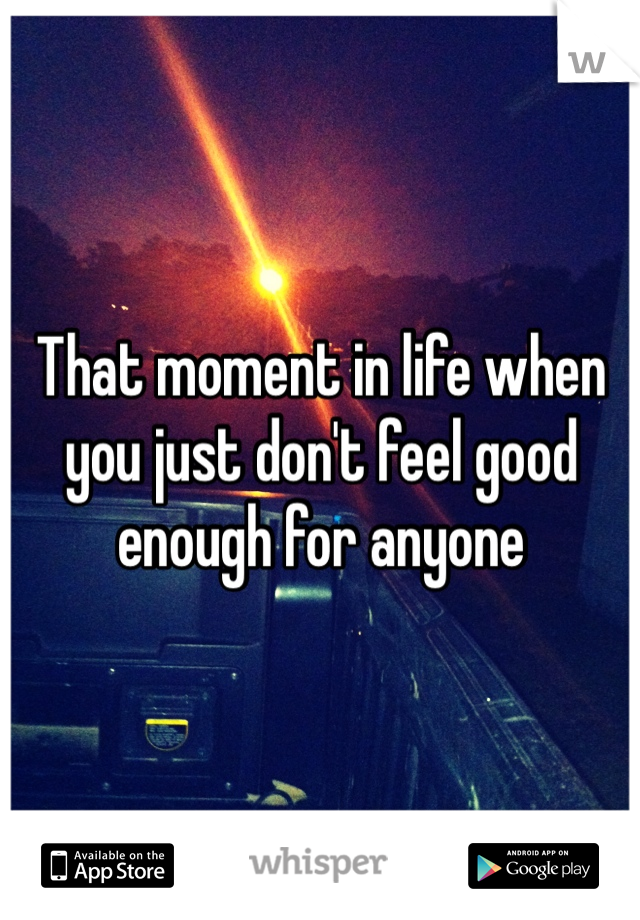 That moment in life when you just don't feel good enough for anyone