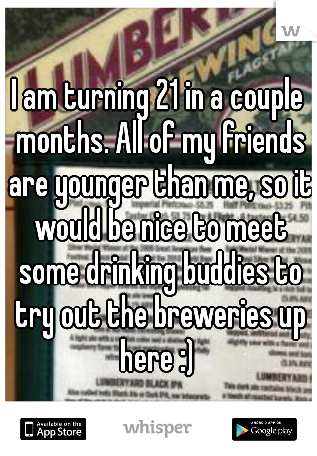 I am turning 21 in a couple months. All of my friends are younger than me, so it would be nice to meet some drinking buddies to try out the breweries up here :)