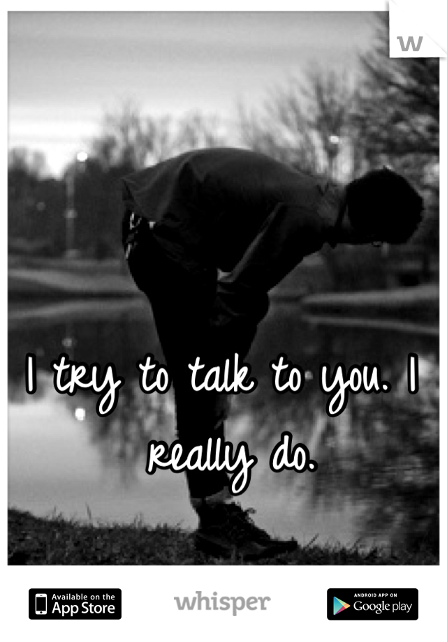 I try to talk to you. I really do.