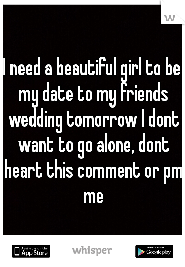 I need a beautiful girl to be my date to my friends wedding tomorrow I dont want to go alone, dont heart this comment or pm me