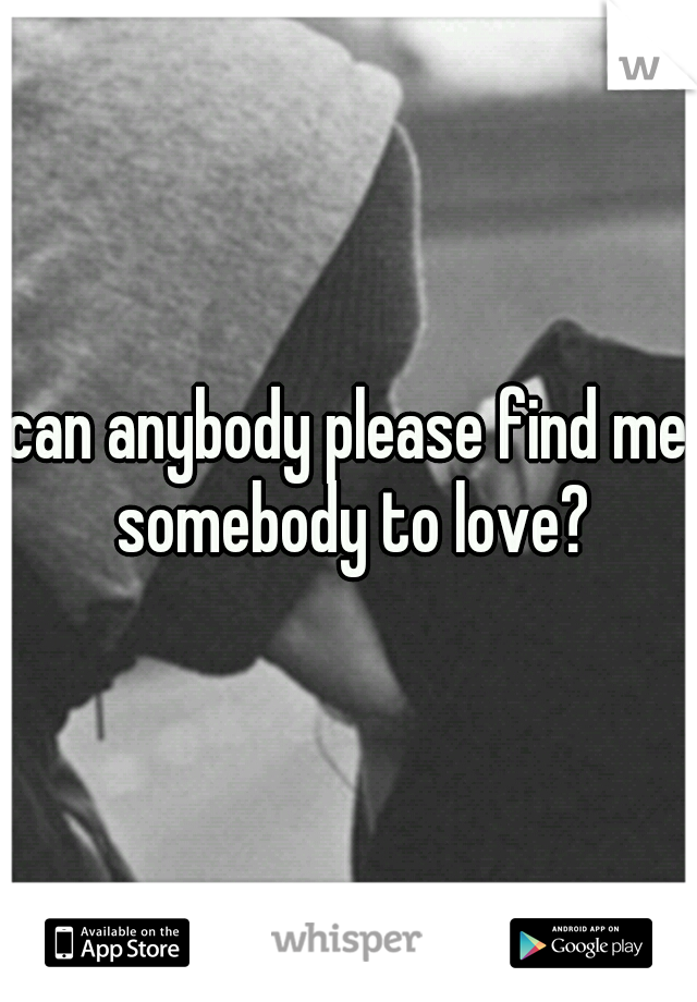 can anybody please find me somebody to love?