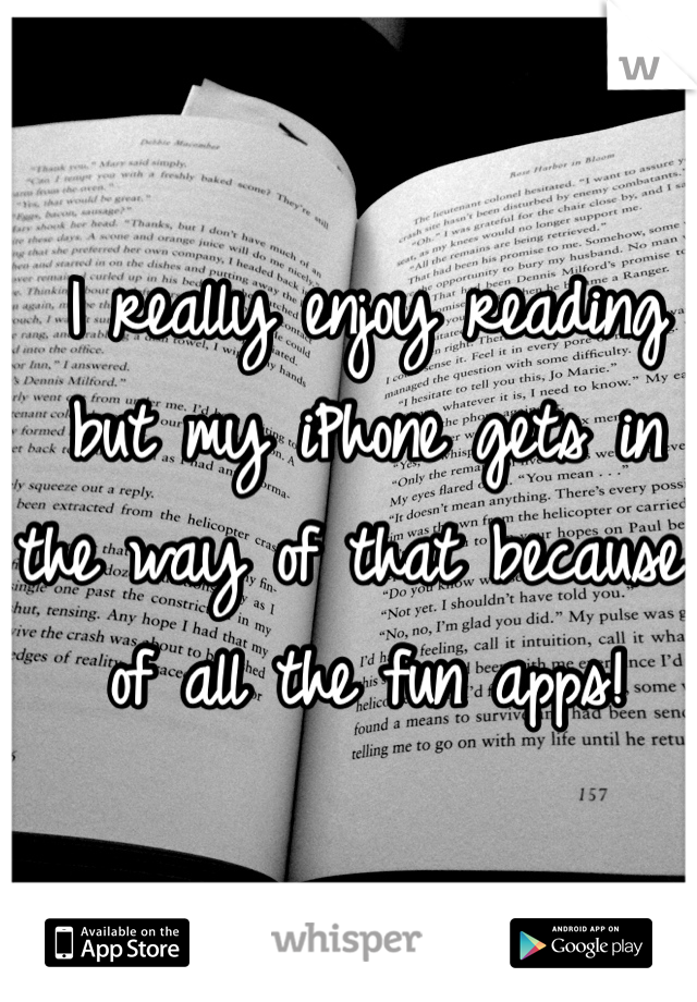 I really enjoy reading but my iPhone gets in the way of that because of all the fun apps!