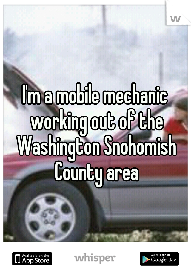 I'm a mobile mechanic working out of the Washington Snohomish County area