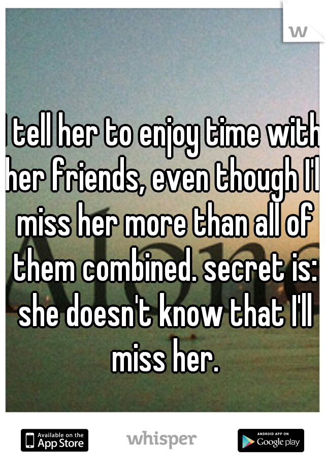 I tell her to enjoy time with her friends, even though I'll miss her more than all of them combined. secret is: she doesn't know that I'll miss her.