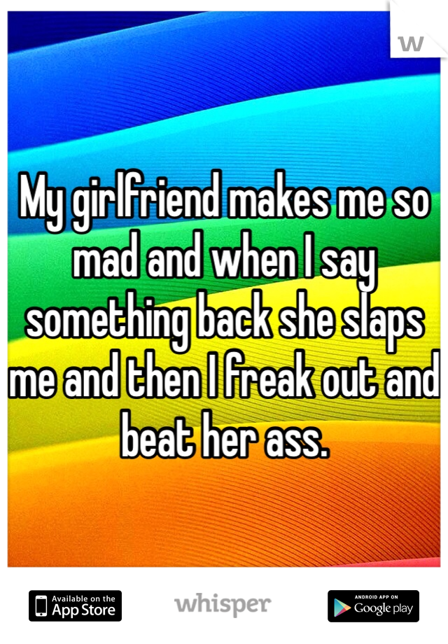 My girlfriend makes me so mad and when I say something back she slaps me and then I freak out and beat her ass.