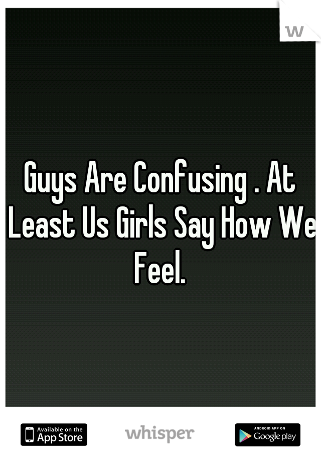 Guys Are Confusing . At Least Us Girls Say How We Feel.