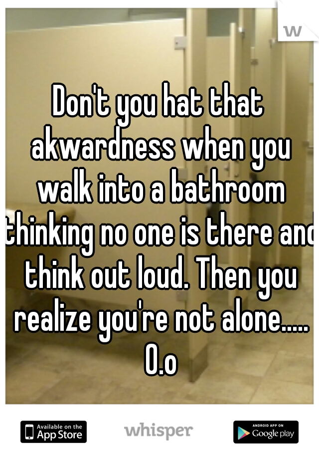 Don't you hat that akwardness when you walk into a bathroom thinking no one is there and think out loud. Then you realize you're not alone..... 0.o