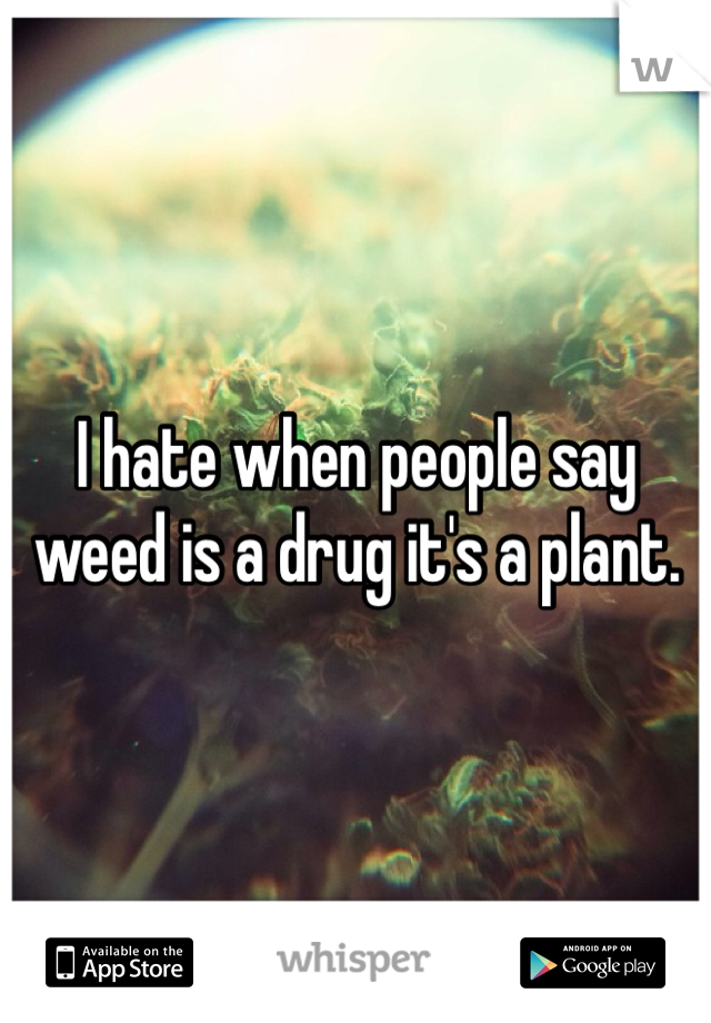 I hate when people say weed is a drug it's a plant.