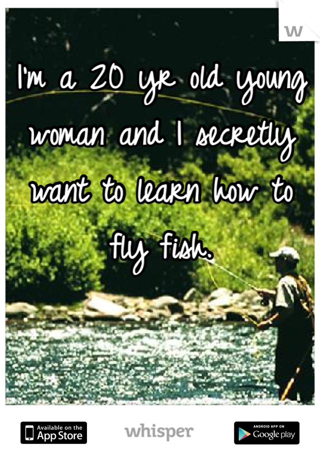 I'm a 20 yr old young woman and I secretly want to learn how to fly fish.