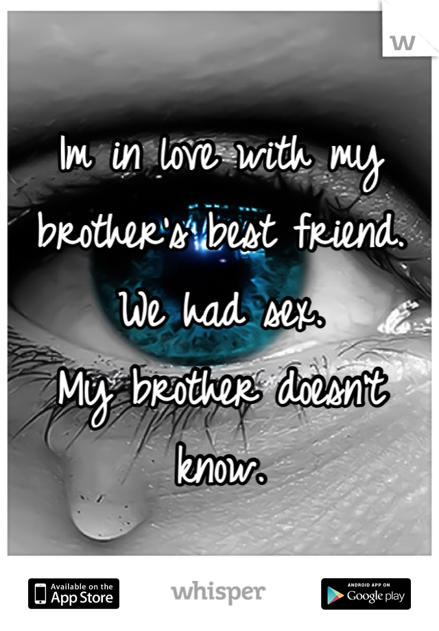 Im in love with my brother's best friend. We had sex. My brother doesn't know.