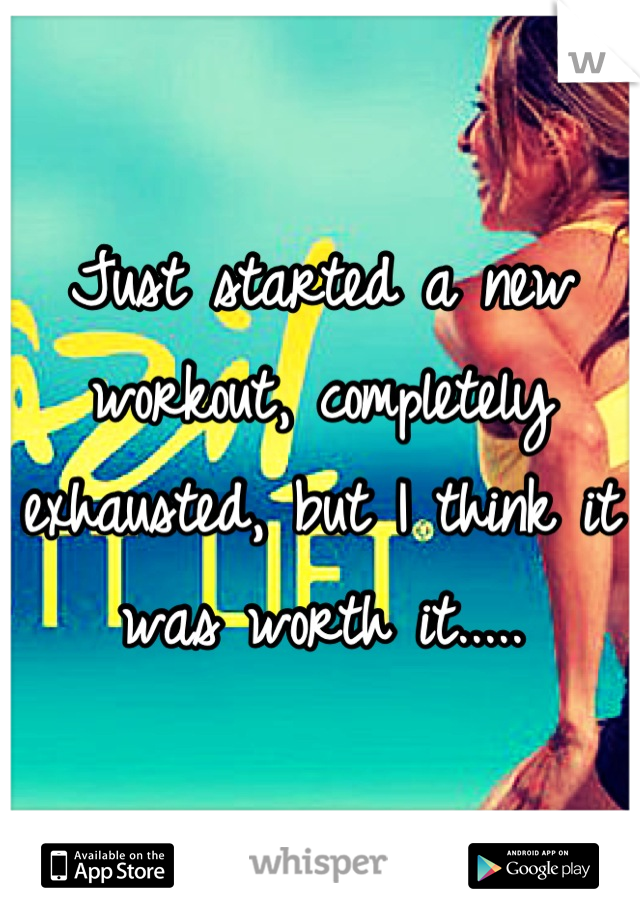 Just started a new workout, completely exhausted, but I think it was worth it.....