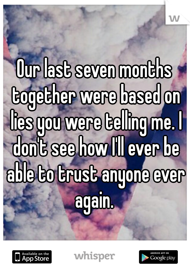 Our last seven months together were based on lies you were telling me. I don't see how I'll ever be able to trust anyone ever again.