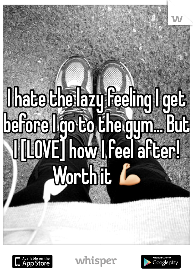 I hate the lazy feeling I get before I go to the gym... But I [LOVE] how I feel after! Worth it 💪
