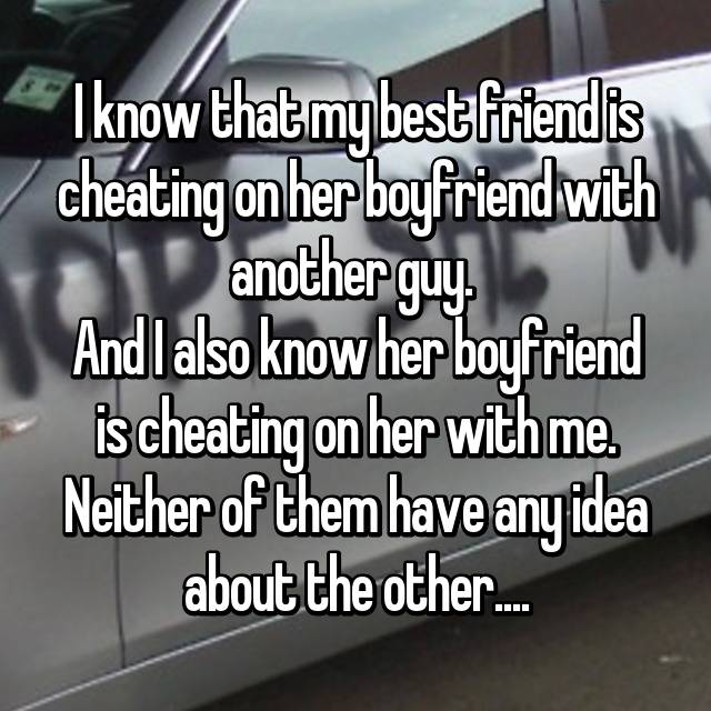 I know that my best friend is cheating on her boyfriend with another guy.  And I also know her boyfriend is cheating on her with me. Neither of them have any idea about the other....