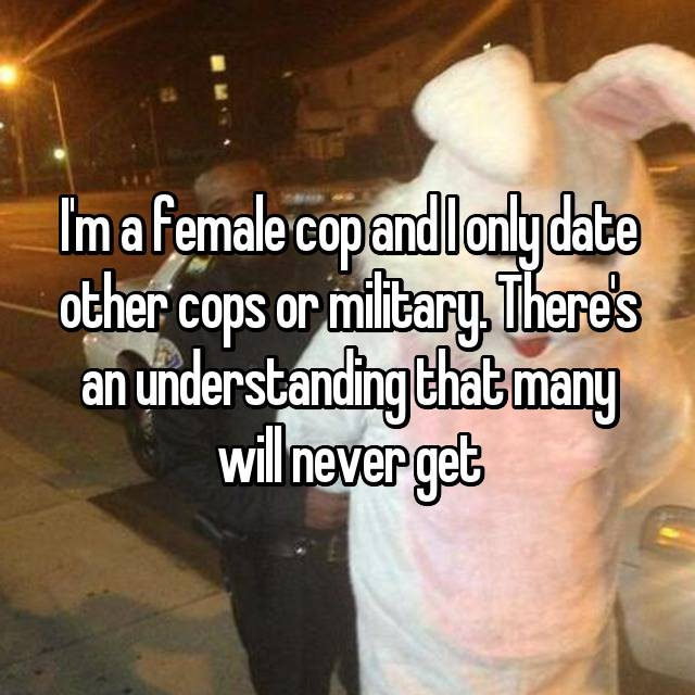 I'm a female cop and I only date other cops or military. There's an understanding that many will never get