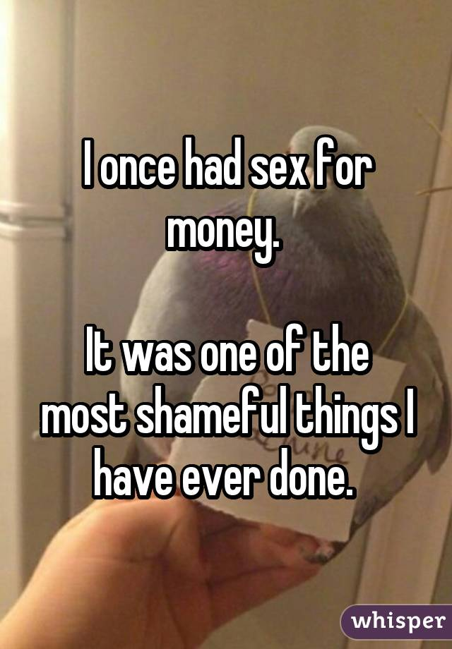 I once had sex for money.   It was one of the most shameful things I have ever done.