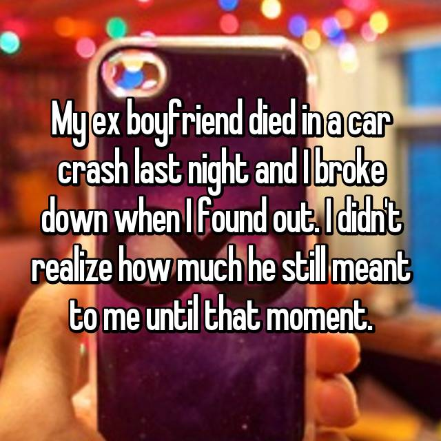My ex boyfriend died in a car crash last night and I broke down when I found out. I didn't realize how much he still meant to me until that moment.