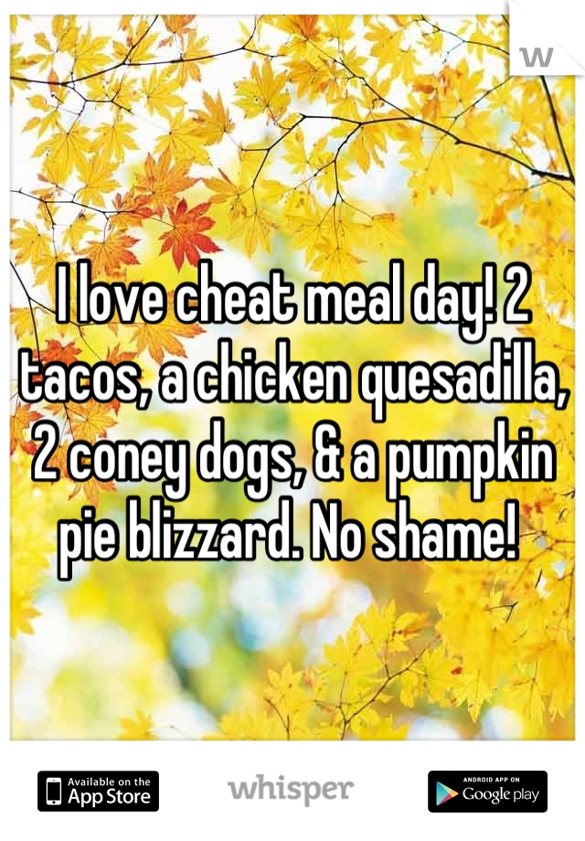 I love cheat meal day! 2 tacos, a chicken quesadilla, 2 coney dogs, & a pumpkin pie blizzard. No shame!