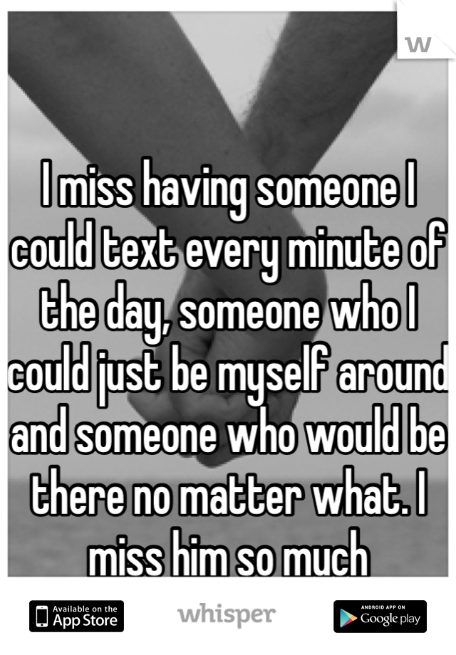 I miss having someone I could text every minute of the day, someone who I could just be myself around and someone who would be there no matter what. I miss him so much