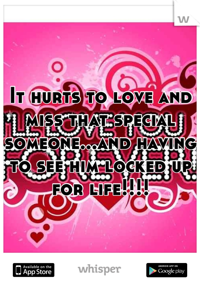 It hurts to love and miss that special someone...and having to see him locked up for life!!!!