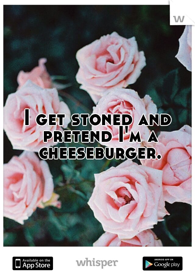 I get stoned and pretend I'm a cheeseburger.