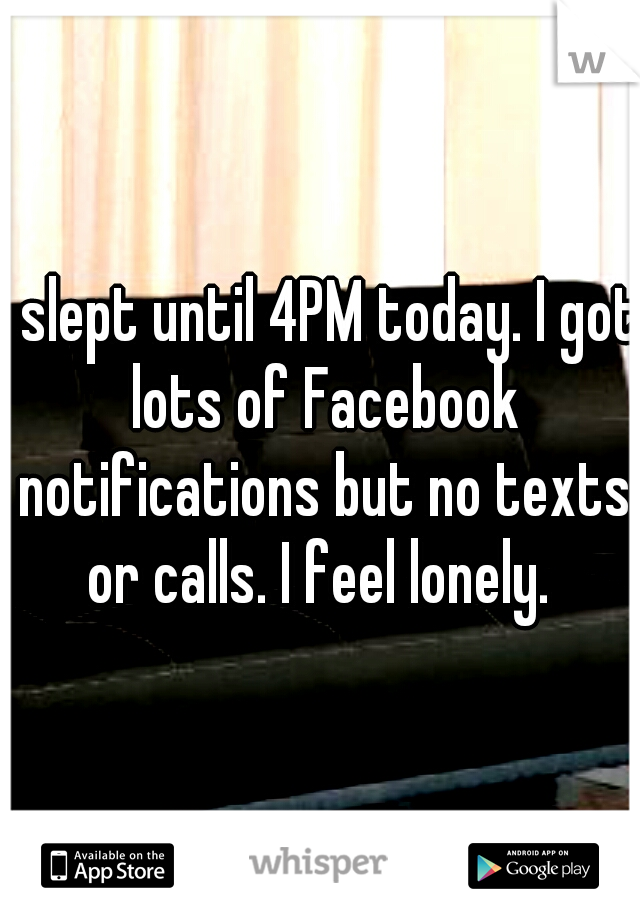 I slept until 4PM today. I got lots of Facebook notifications but no texts or calls. I feel lonely.