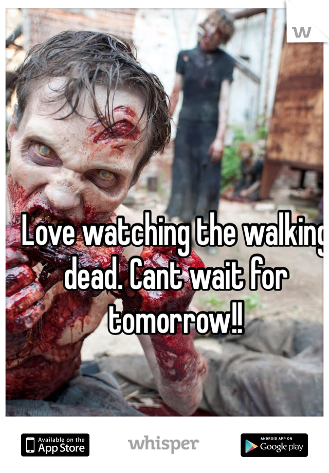 Love watching the walking dead. Cant wait for tomorrow!!