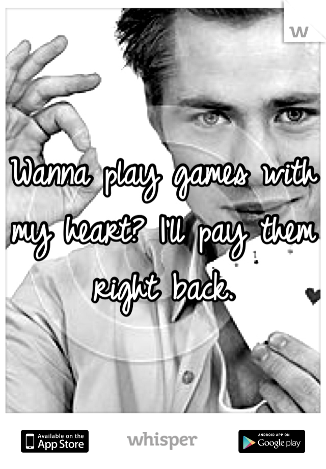 Wanna play games with my heart? I'll pay them right back.