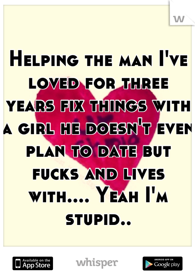 Helping the man I've loved for three years fix things with a girl he doesn't even plan to date but fucks and lives with.... Yeah I'm stupid..