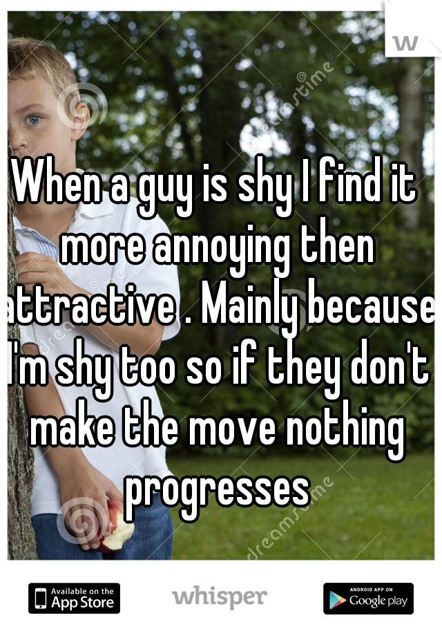 When a guy is shy I find it more annoying then attractive . Mainly because I'm shy too so if they don't make the move nothing progresses
