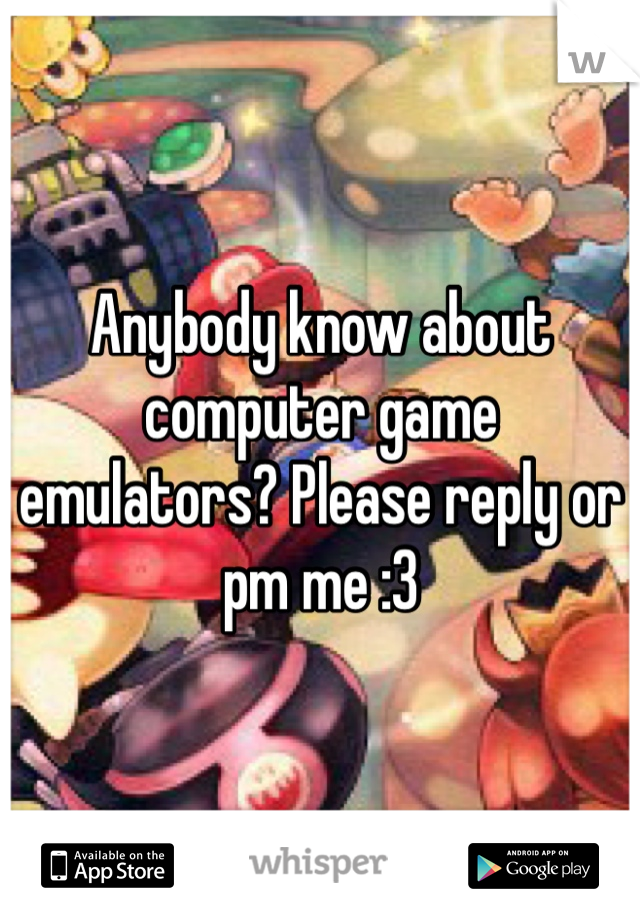 Anybody know about computer game emulators? Please reply or pm me :3